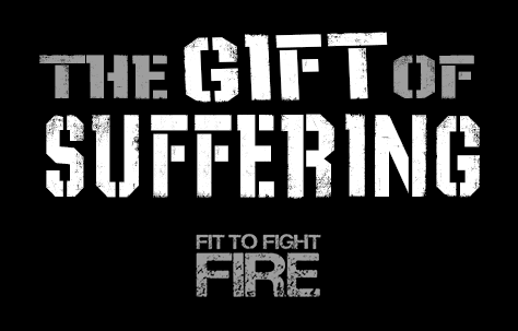 Fit to Fight Fire - The Gift of Suffering