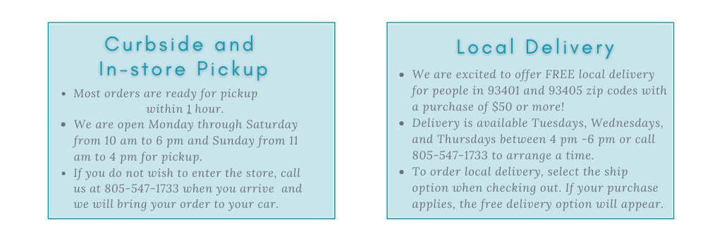 Curbside and in store pickup: Most orders are ready for pickup  within 1 hour. We are open Monday through Saturday from 10 am to 6 pm and Sunday from 11 am to 4 pm for pickup.  If you do not wish to enter the store, call us at 805-547-1733 when you arrive  and we will bring your order to your car. Local Delivery: We are excited to offer FREE local delivery for people in 93401 and 93405 zip codes with a purchase of $50 or more! Delivery is available Tuesdays, Wednesdays, and Thursdays between 4 pm -6 pm or call 805-547-1733 to arrange a time. To order local delivery, select the ship option when checking out. If your purchase applies, the free delivery option will appear.