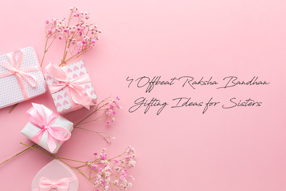 4 OFFBEAT RAKSHA BANDHAN GIFTING IDEAS FOR SISTERS