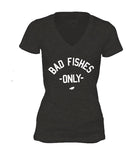 BAD Fishes Only Tee Ladies V Neck Graphic Tee