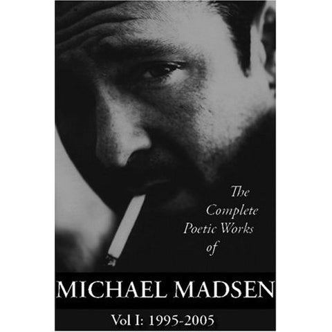 The Complete Poetic Works of Michael Madsen: Vol 1: 1995-2005