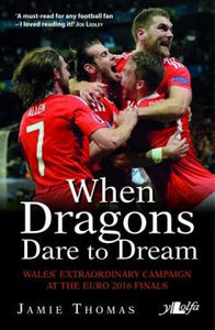 When Dragons Dare to Dream - Wales' Extraordinary Campaign at the Euro 2016 Finals