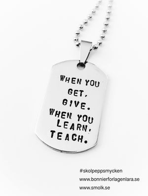 WHEN YOU GET. GIVE. WHEN YOU LEARN. TEACH. (Maya Angelou)