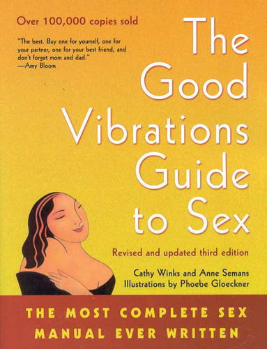 The Good Vibrations Guide to Sex: The Most Complete Sex Manual Ever