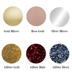 Colours Available Gold Mirror Rose Gold Mirror Silver Mirror Glitter Gold Glitter Ruby Glitter Black