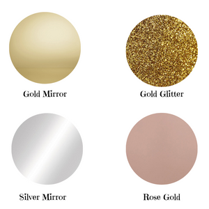 Colours Available Gold Mirror Glitter Gold Silver Mirror Rose Gold Mirror