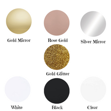 Load image into Gallery viewer, Colours Available Gold Mirror Rose Gold Mirror Silver Mirror Gold Glitter White Black Clear