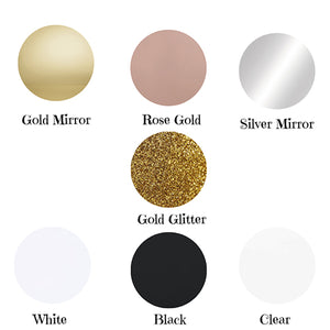 Colours Available Gold Mirror Rose Gold Mirror Silver Mirror Gold Glitter White Black Clear