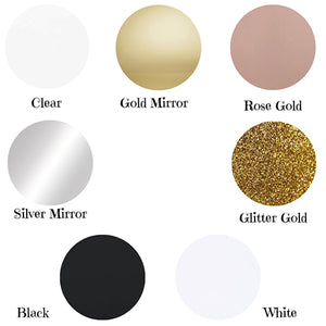 Colours Available Clear Gold Mirror Rose Gold Mirror Silver Mirror Glitter Gold Black White