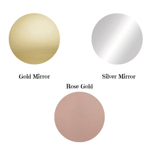Colours Available Gold Mirror Silver Mirror Rose Gold