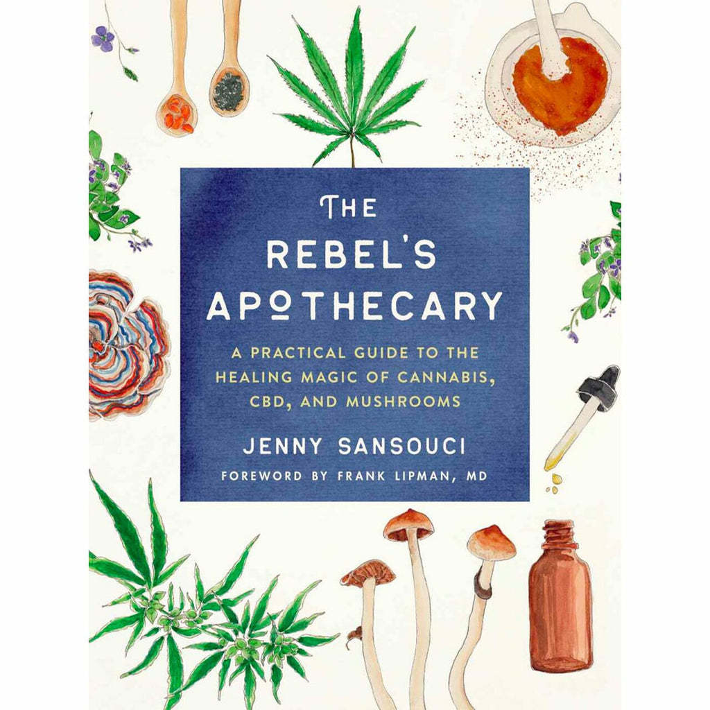 Rebel's Apothecary: A Practical Guide to the Healing Magic of Cannabis, CBD, and Mushrooms by Jenny Sansouci