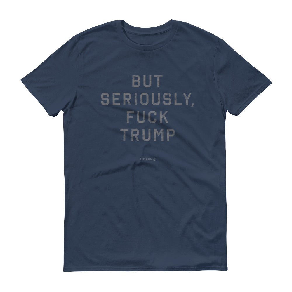 Men's But Seriously, Fuck Trump™ T-Shirt