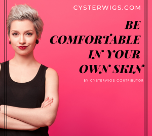 BE COMFORTABLE IN YOUR OWN SKIN