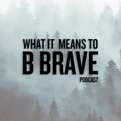WHAT IT MEANS TO B BRAVE PODCAST