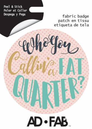 Sewer's Life- Who ya Callin a Fat Quarter - Adhesive Fabric 3 in/ 7.62 cm Badge