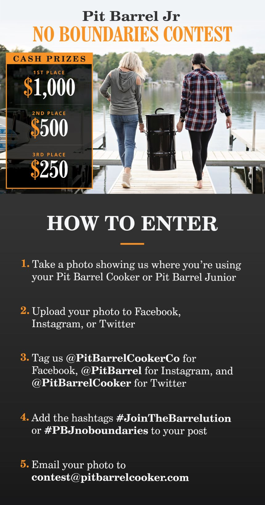 """Pit Barrel Jr. No Boundaries"" Contest How to Enter: Take a photo showing us where you're using your Pit Barrel Junior Upload your photo to Facebook, Instagram, or Twitter Tag us @PitBarrelCookerCo for Facebook, @PitBarrel for Instagram, and @PitBarrelCooker for Twitter Add the hashtags #JoinTheBarrelution and #PBJnoboundries to your post"
