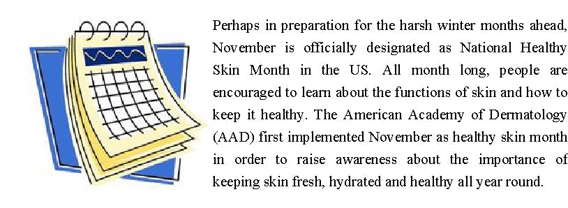 Perhaps in preparation for the harsh winter months ahead, November is officially designated as National Healthy Skin Month in the US. All month long, people are encouraged to learn about the functions of skin and how to keep it healthy. The American Academy of Dermatology (AAD) first implemented November as healthy skin month in order to raise awareness about the importance of keeping skin fresh, hydrated and healthy all year round.