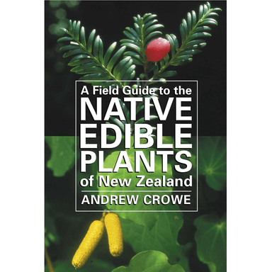 Andrew Crowe A Field Guide to the Native Edible Plants of New Zealand