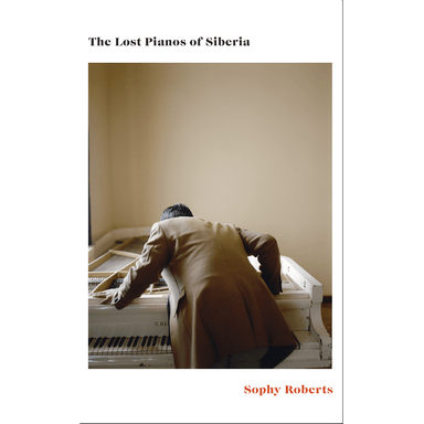 Sophy Roberts The Lost Pianos of Siberia