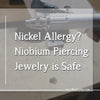 Nickel Allergy? Niobium Piercing Jewelry is Safe