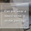 Can you wear a nostril screw in an ear piercing?