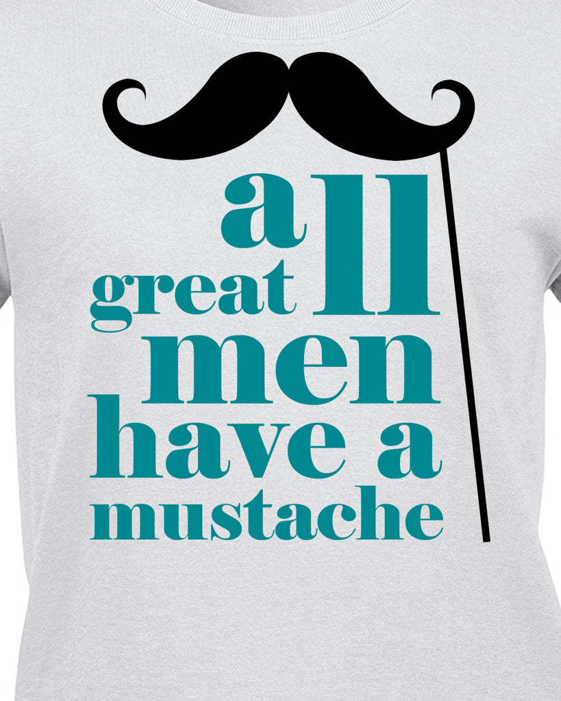 All Great Men Have a Mustache T-Shirt - BBT Clothing