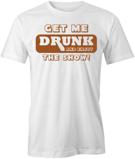 Get Me Drunk and Watch the Show T-Shirt - BBT Clothing - 1