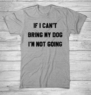 IF I CAN'T BRING MY DOG I'M NOT GOING T-Shirt 🐶🐕👩