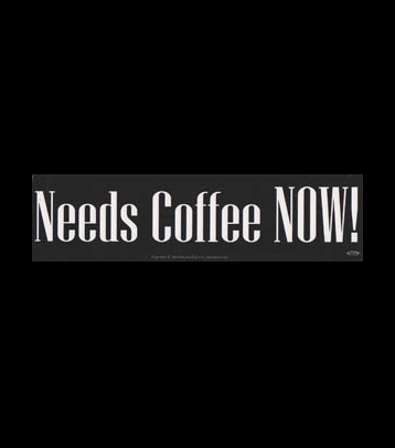 """Needs Coffee NOW!"" White on Black Bumper Sticker 11.5"" x 3"""