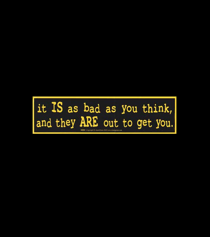 It Is As Bad As You Think, And They Are Out To Get You - Bumper Sticker