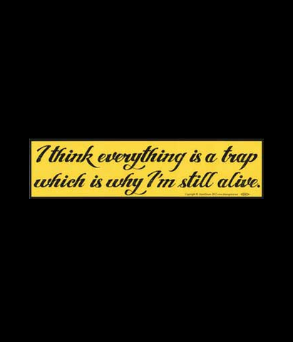 """I think everything is a trap which is why I'm still alive"" Black on Yellow Bumper Sticker 11.5"" x 3"""