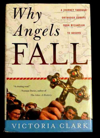 Why Angels Fall : A Journey Through Orthodox Europe from Byzantium to Kosovo by Victoria Clark