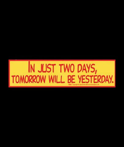 """IN JUST TWO DAYS, TOMORROW WILL BE YESTERDAY"" Red on Yellow Bumper Sticker 11.5"" x 3"""
