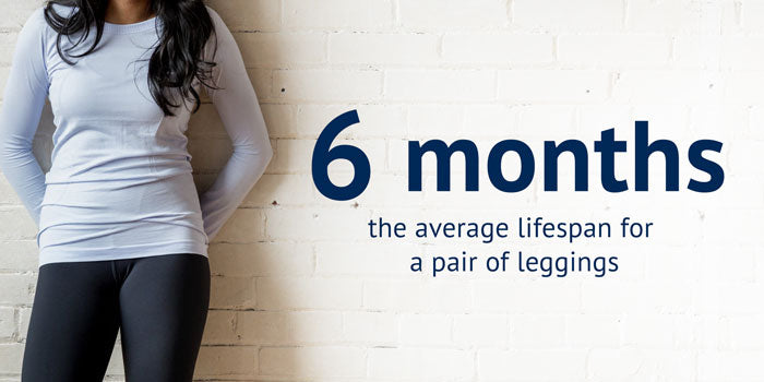 6 months is the lifespan for a pair of leggings