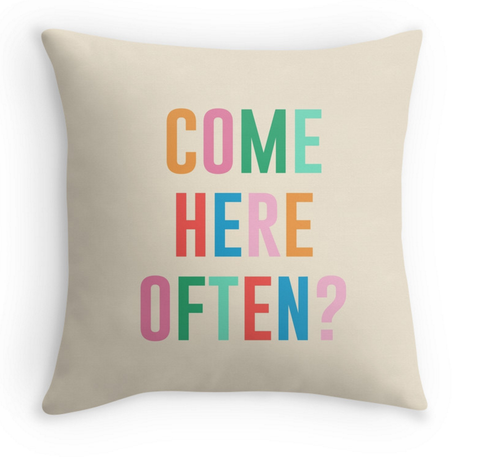COME HERE OFTEN? - DECOR PILLOW