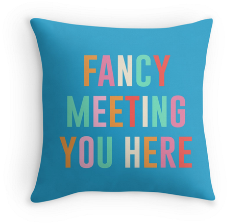 FANCY MEETING YOU HERE - DECOR PILLOW