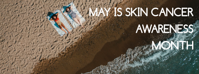 MAY IS SKIN CANCER AWARENESS MONTH - PRACTICE SAFE SUN.