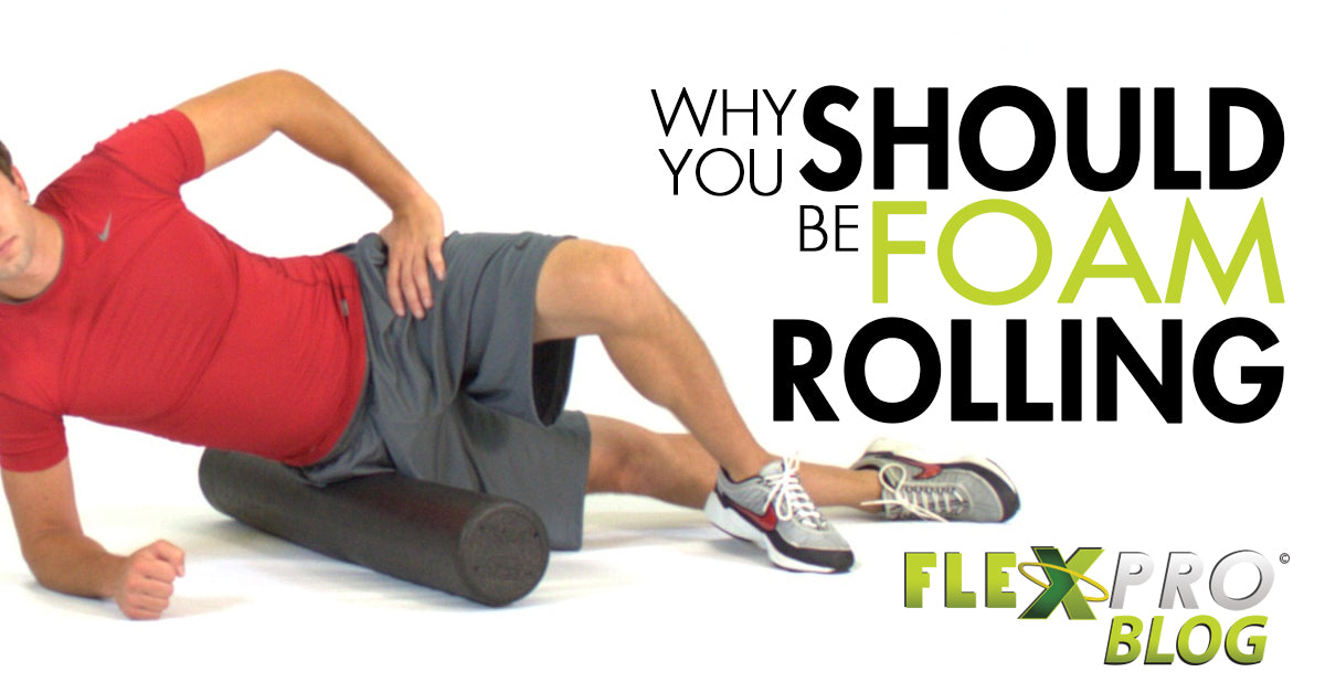 FlexPro Blog- Why You Should Be Foam Rolling