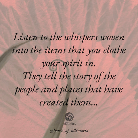 Listen to the whispers woven into the items you cloth your spirit in. They tell the story of the people and places that have created them...