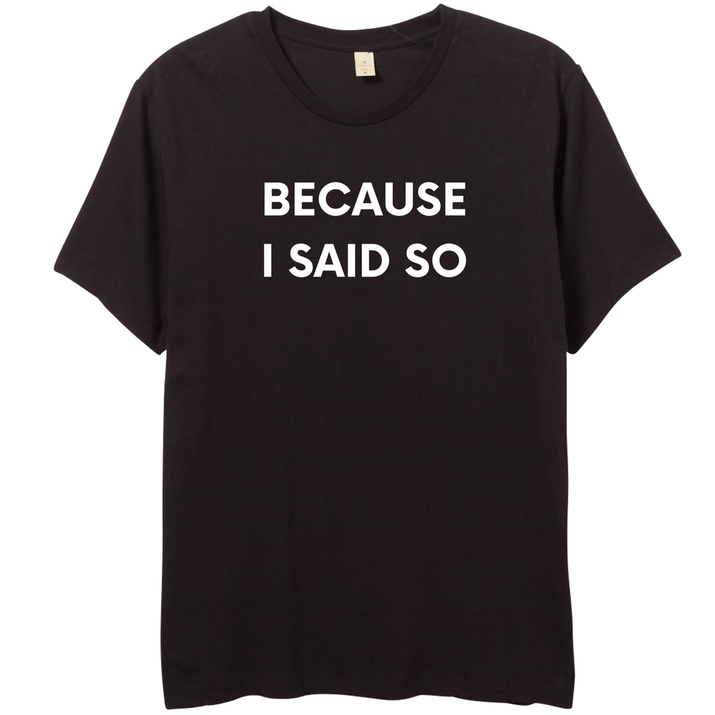 BECAUSE I SAID SO TEE - Yellowcake Shop
