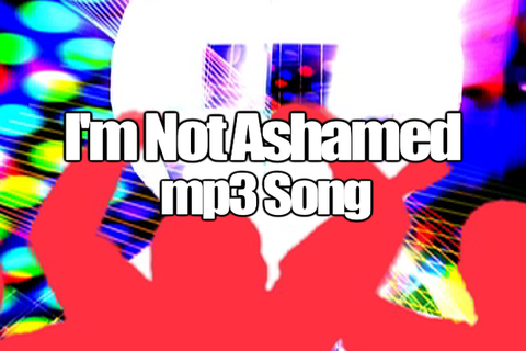 I'M NOT ASHAMED mp3 Song