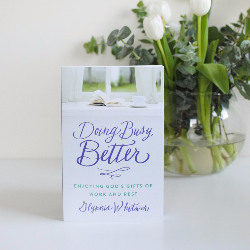 Doing Busy Better: Enjoying God's Gifts of Work and Rest by Glynnis Whitwer