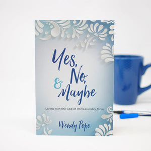 Yes, No and Maybe Living With the God of Immeasurably More by Wendy Pope