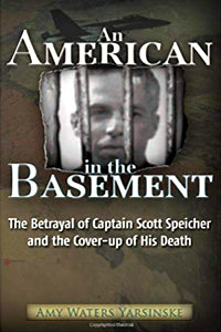 An American In The Basement: The Betrayal of Captain Scott Speicher And The Cover-Up of His Death