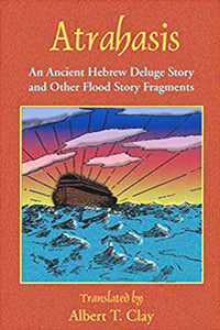 Atrahasis: An Ancient Hebrew Deluge Story And Other Flood Story Fragments