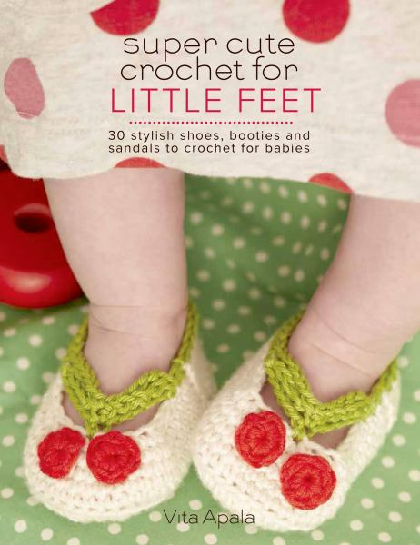 Super Cute Crochet for Little Feet: 30 Stylish Shoes, Booties, and Sandals to Crochet for Babies - Book - Maggie's Crochet