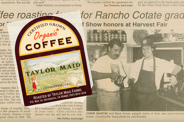1991 – 1993: Chris and Terry Martin purchase property on Taylor Lane in Occidental, CA. Encouraged by a friend, Chris starts to roast organic coffee in an old barn on the property. Taylor Maid Farms Organic Coffee is born.