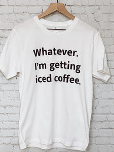 Whatever. I'm Getting Iced Coffee Tee