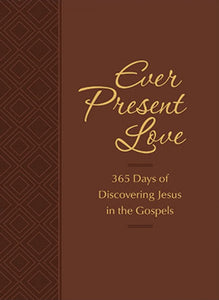 Ever Present Love: 365 Days of Discovering Jesus in the Gospels