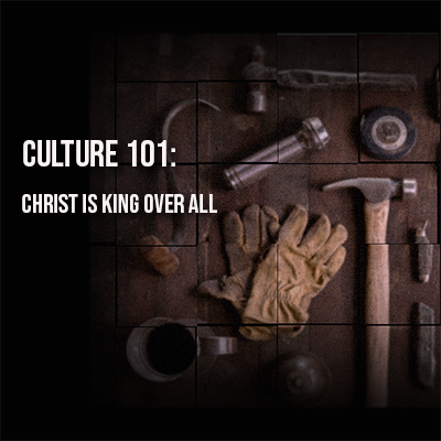 Culture 101: Christ is King Over All